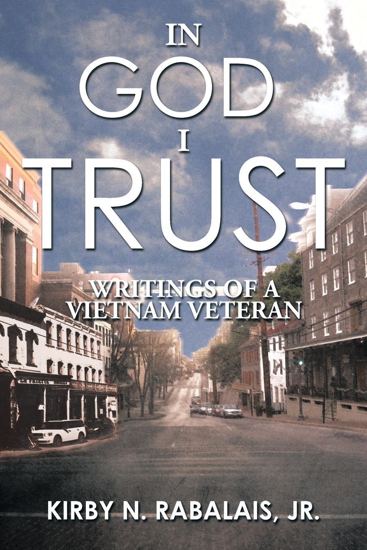 Jr. Kirby N. Rabalais In God I Trust. Writings of a Vietnam Veteran
