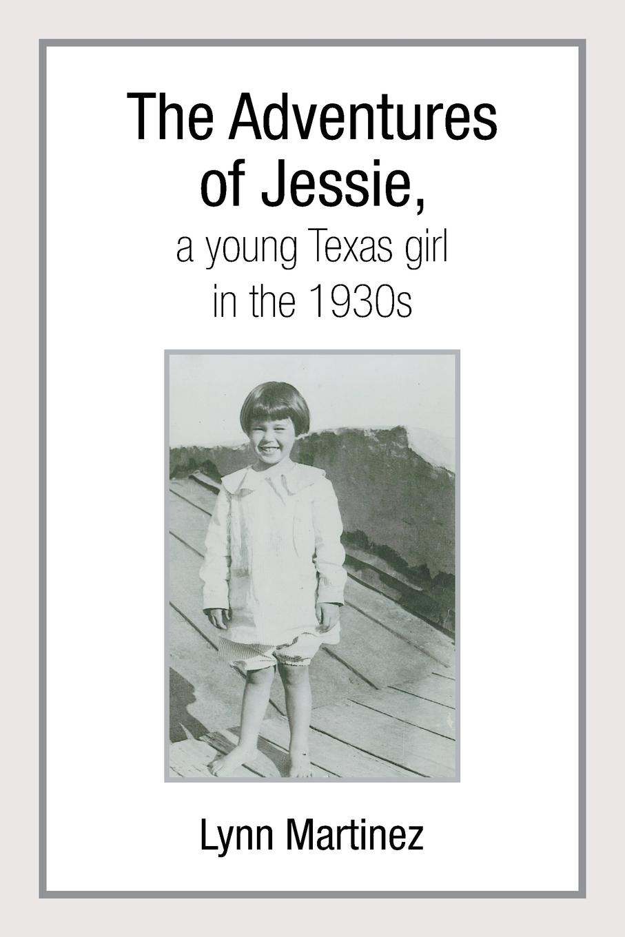 Lynn Martinez The Adventures of Jessie, a Young Texas Girl in the 1930s