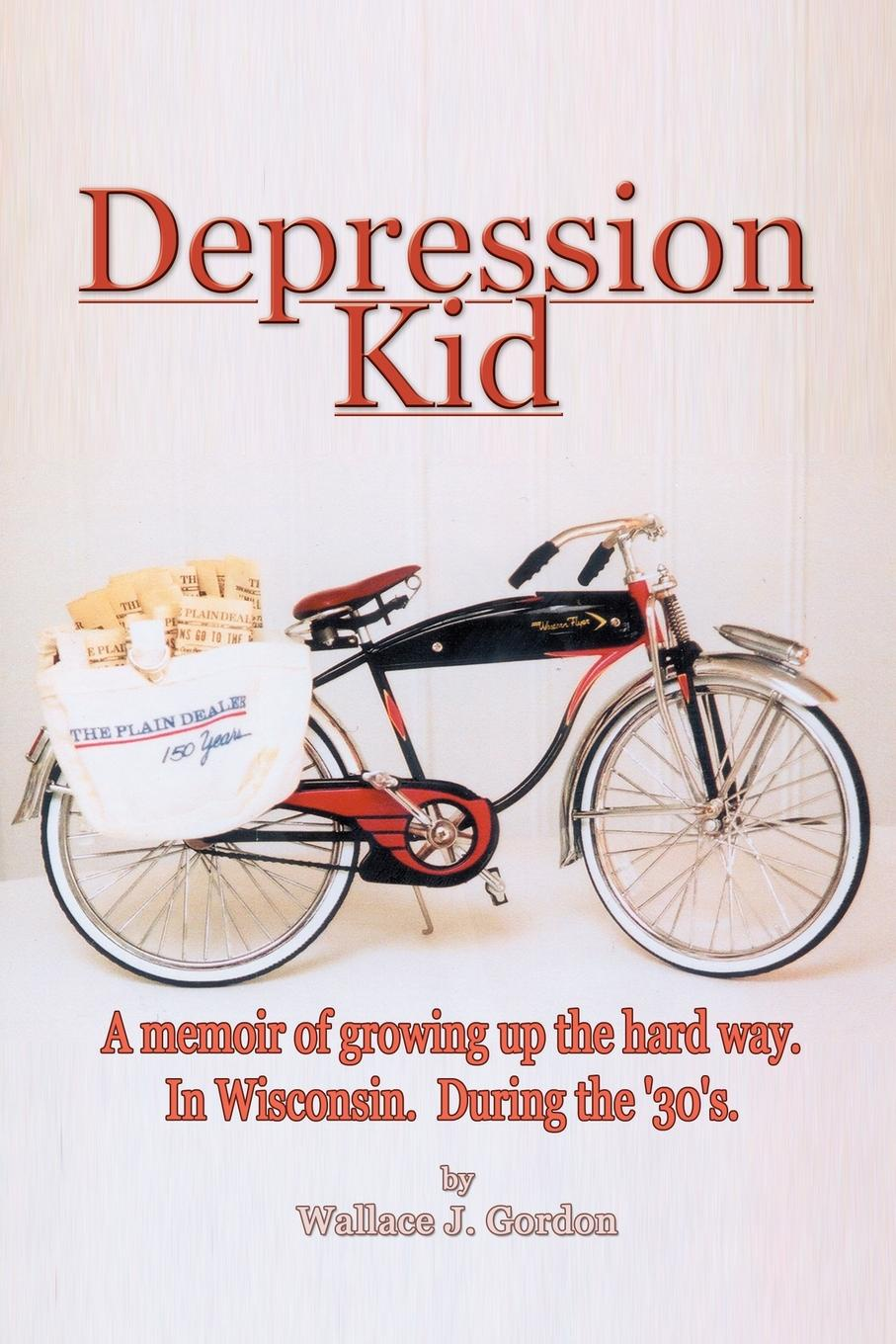 цены Wallace J. Gordon Depression Kid. A memoir of growing up the hard way. In Wisconsin. During the '30's.