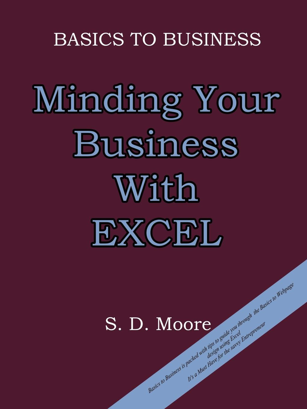 S. D. Moore BASICS TO BUSINESS. MINDING YOUR BUSINESS WITH EXCEL