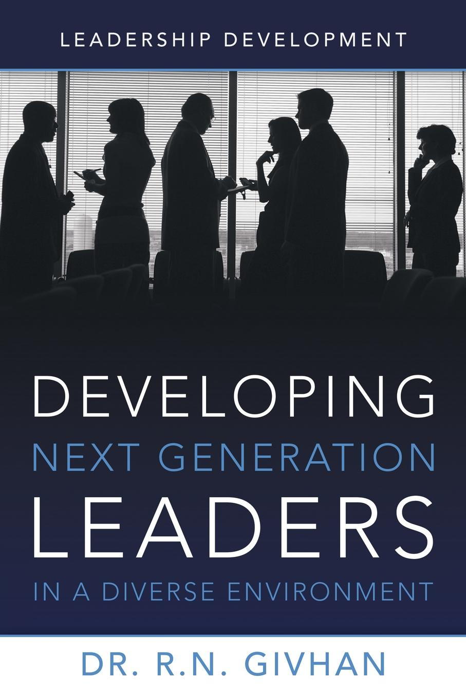Dr R. N. Givhan Developing Next Generation Leaders in a Diverse Environment. Leadership Development leaders