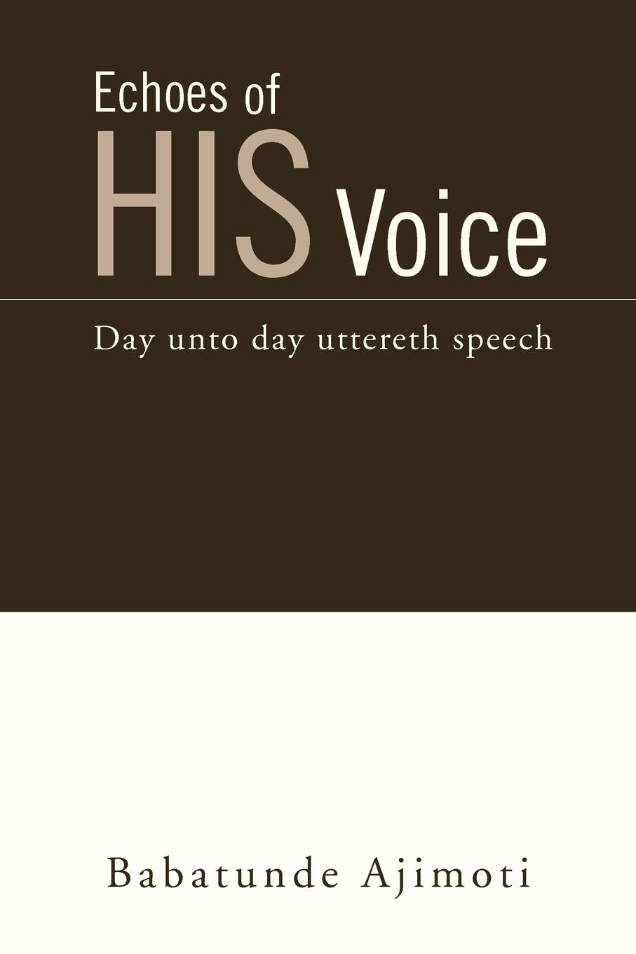 Babatunde Ajimoti Echoes of His Voice. Day unto day uttereth speech