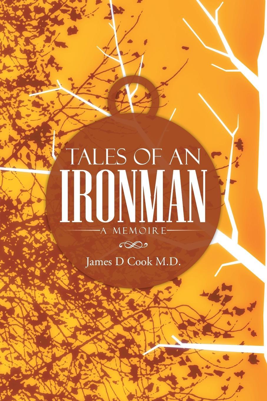 James D. Cook M. D. Tales of an Ironman. A Memoire недорого