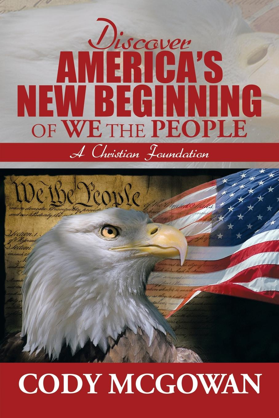 Cody McGowan Discover America's New Beginning of We the People. A Christian Foundation we the people