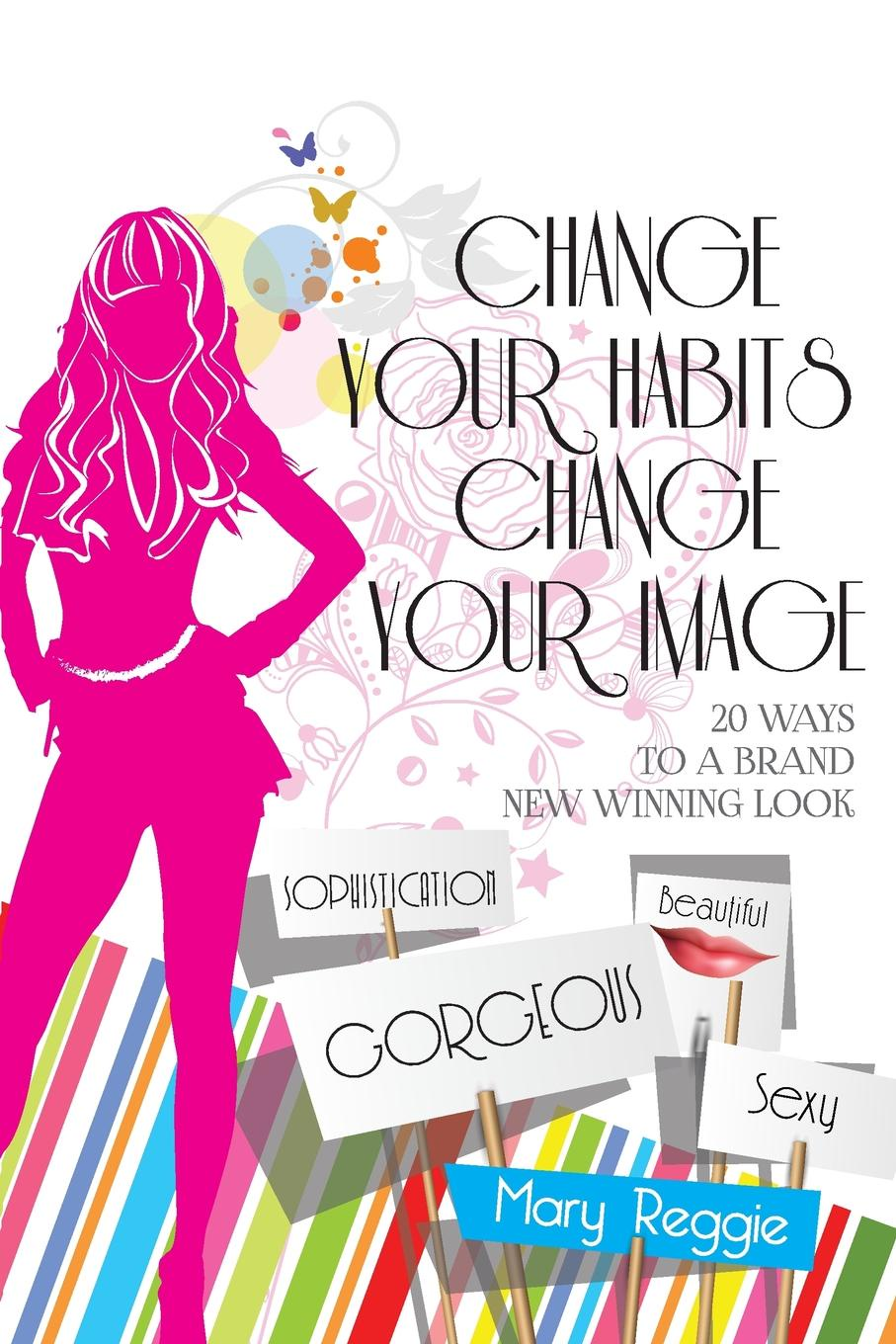 Mary Reggie CHANGE YOUR HABITS CHANGE YOUR IMAGE. 20 WAYS FOR A BRAND NEW WINNING LOOK