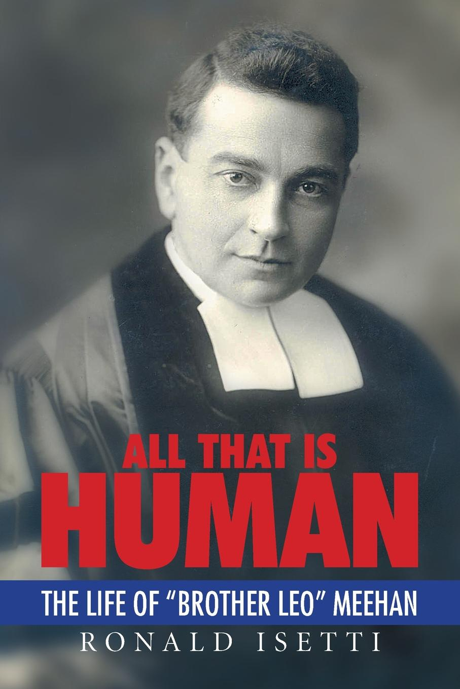 Ronald Isetti All That Is Human. The Life of Brother Leo Meehan all that is solid