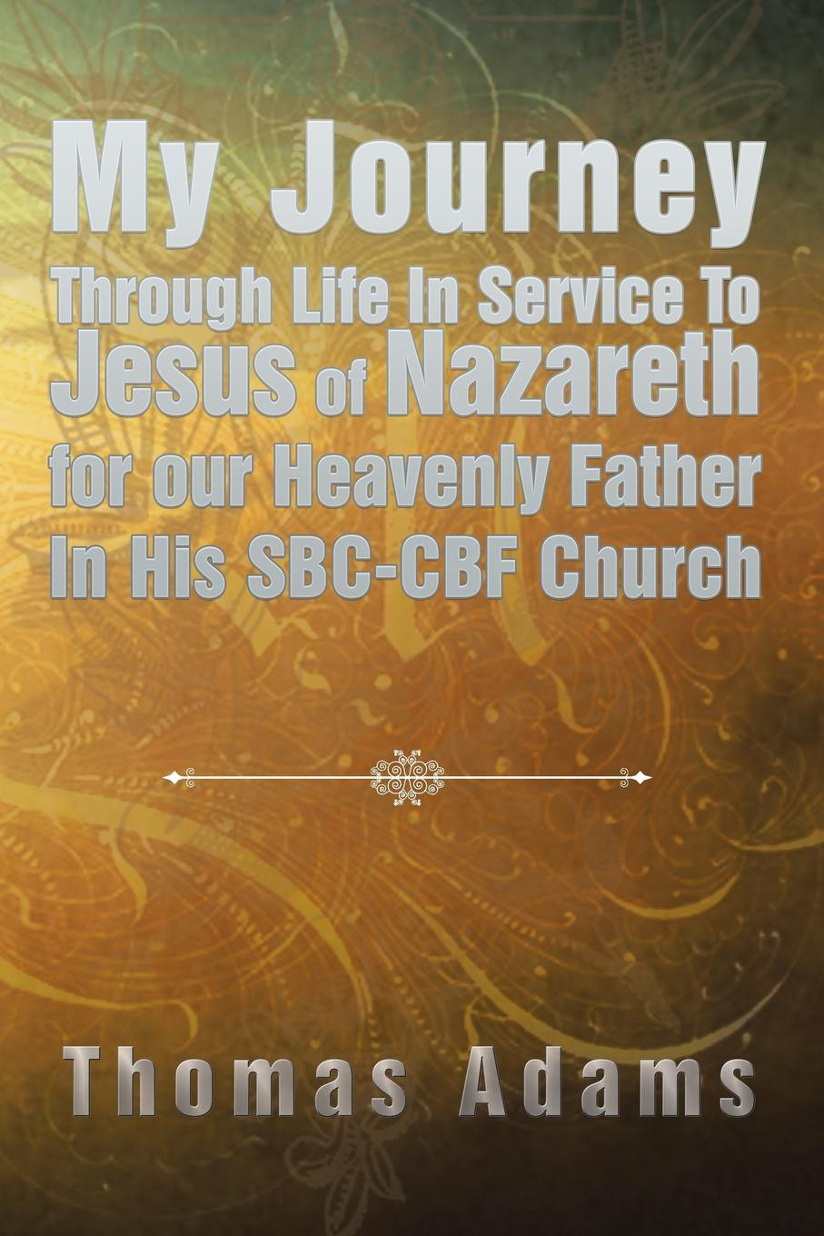 Thomas Adams My Journey Through Life In Service To Jesus of Nazareth for our Heavenly Father In His SBC-CBF Church sylvestra marrick guardians in our journey