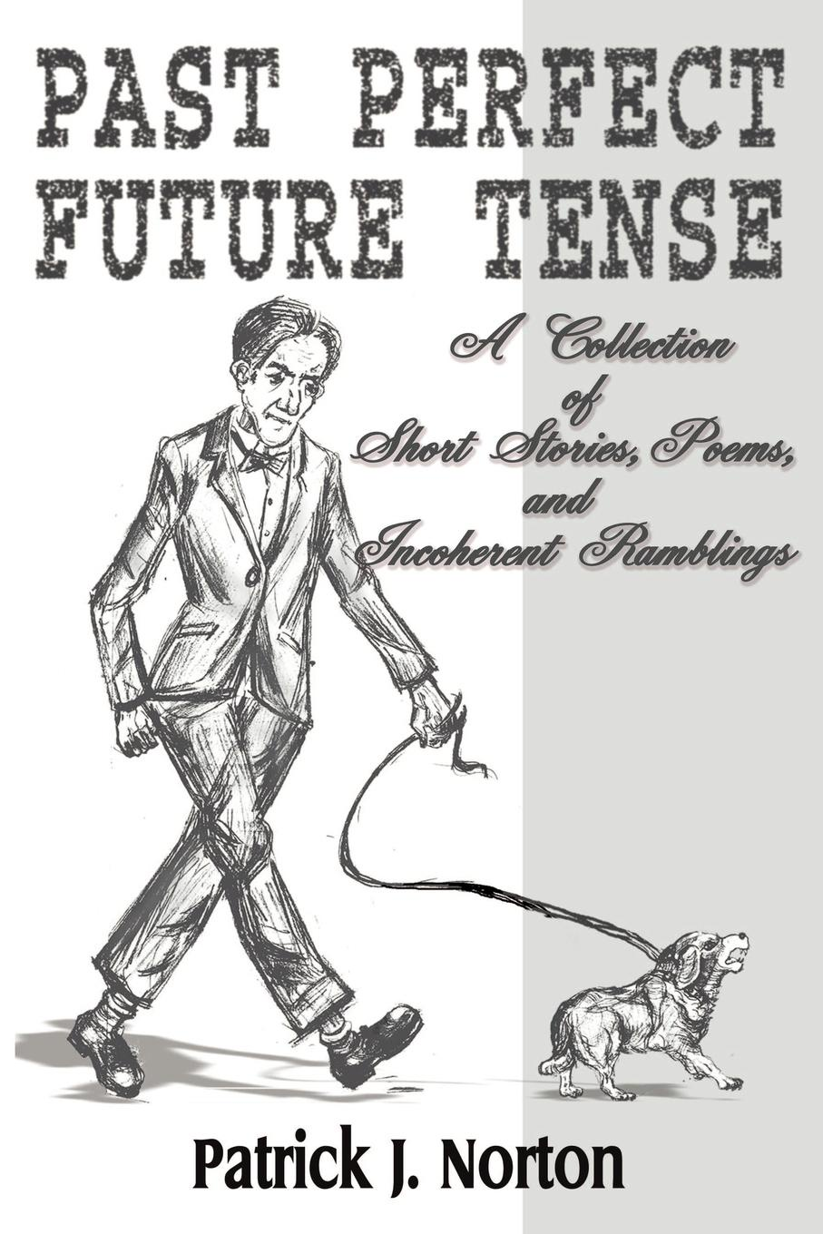 Patrick J. Norton Past Perfect Future Tense. A Collection of Short Stories, Poems, and Incoherent Ramblings brittany tempel pretty bird a collection of poems and short stories