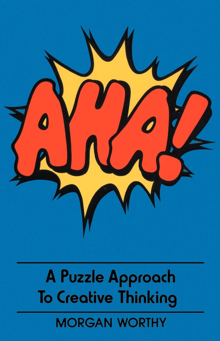 Morgan Worthy AHA!. A Puzzle Approach to Creative Thinking