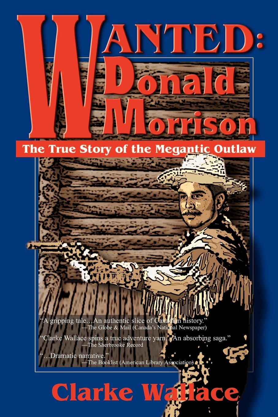 Clarke Wallace Wanted. Donald Morrison: The True Story of the Megantic Outlaw unknown the hunted outlaw or donald morrison the canadian rob roy