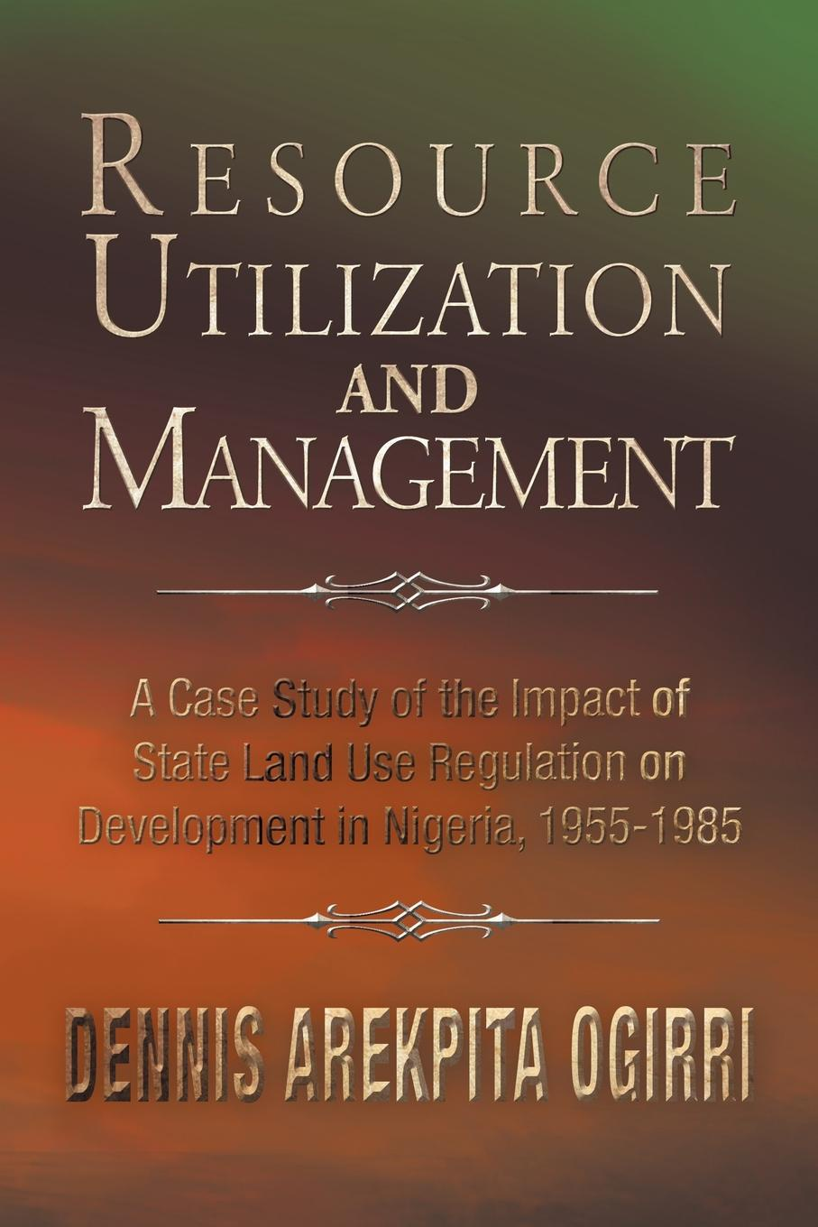 Dennis Arekpita Ogirri Ph.D. Resource Utilization and Management. A Case Study Of The Impact Of State Land Use Regulation on Development in Nigeria, 1955-1985 sarah musau a distant dream exploring the impact of women rights on tanzania s development