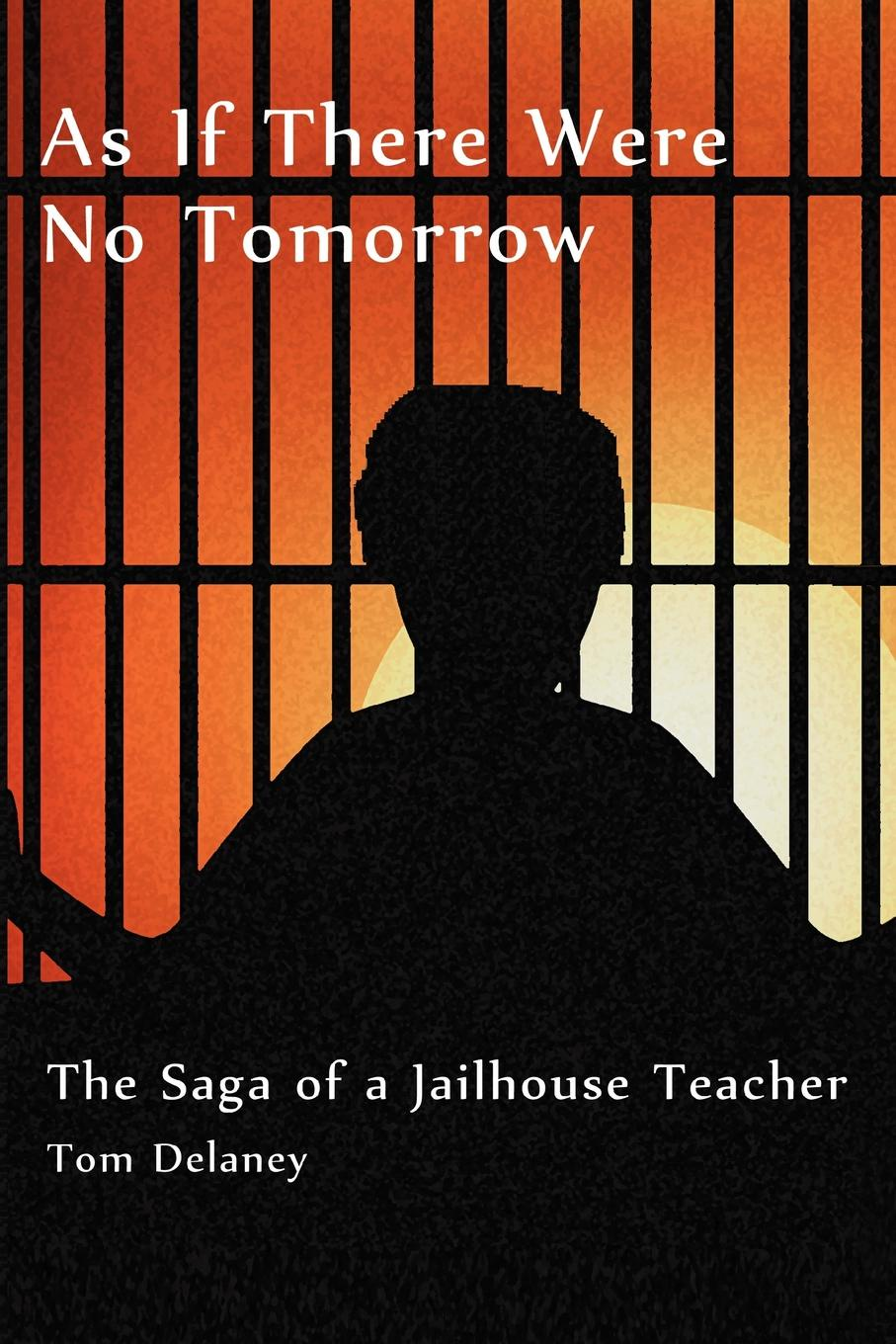 Tom Delaney As If There Were No Tomorrow. The Saga of a Jailhouse Teacher if tomorrow comes