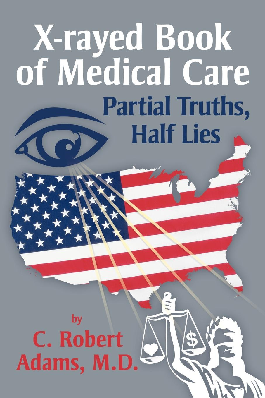 C. Robert Adams M. D. X-Rayed Book of Medical Care. Partial Truths, Half Lies