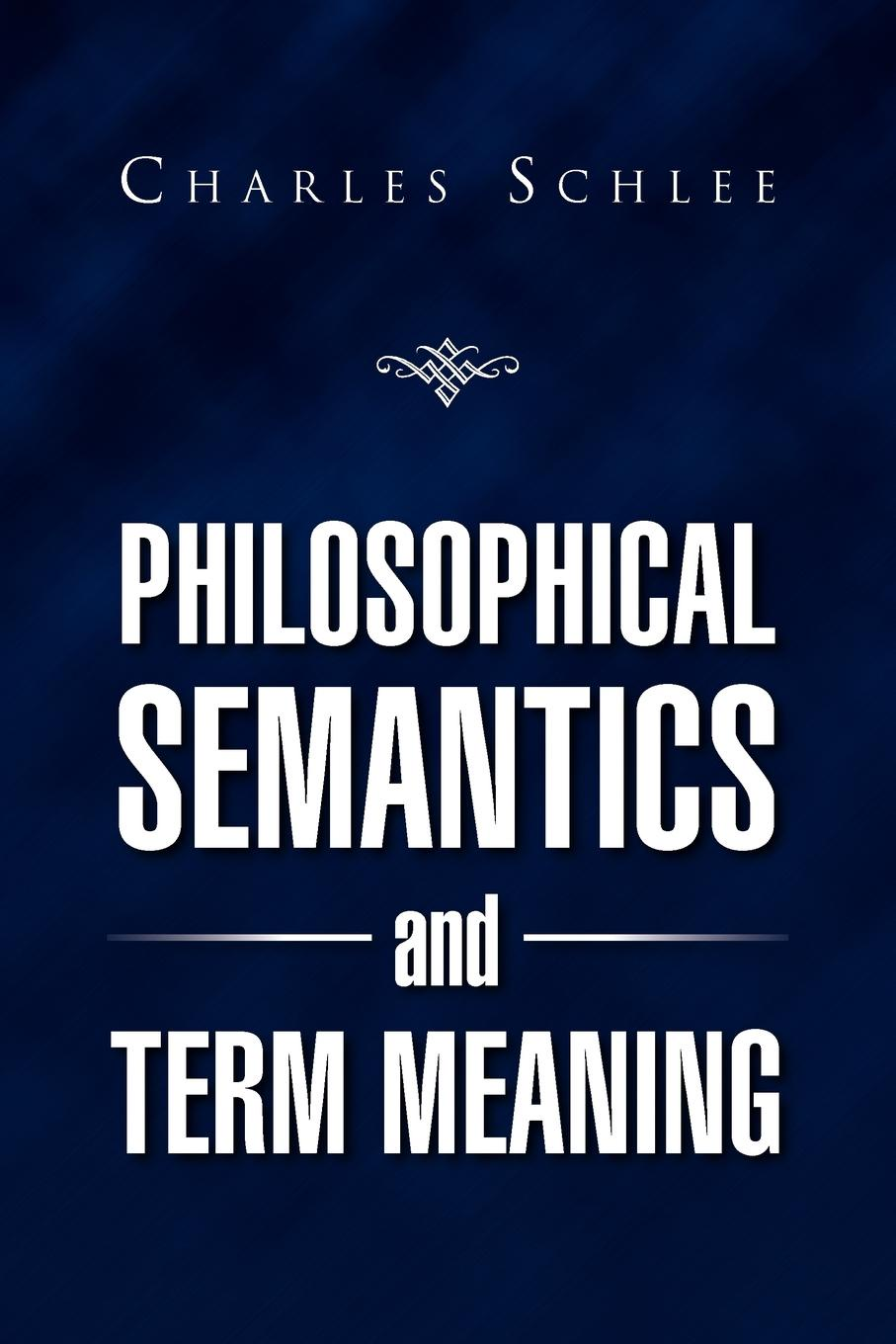 Charles J. Schlee PHILOSOPHICAL SEMANTICS AND TERM MEANING john l pollock the foundations of philosophical semantics