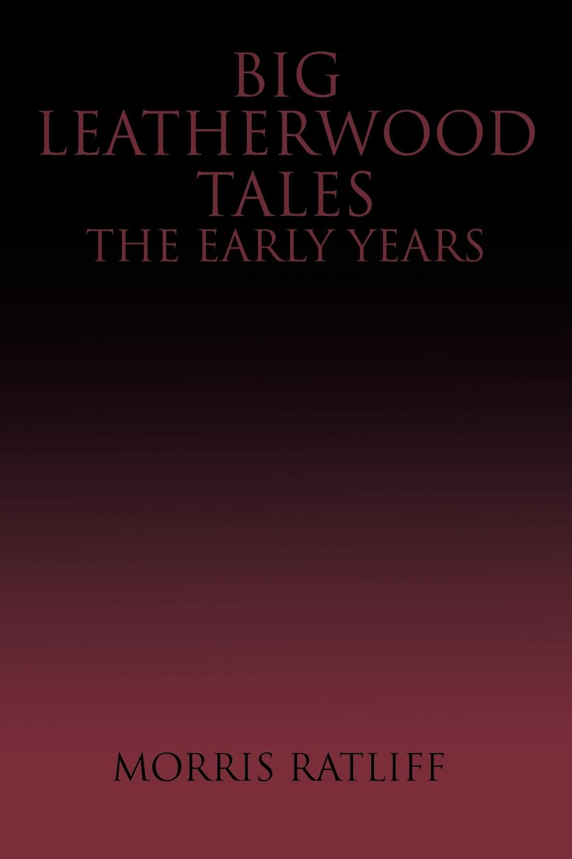 Morris Ratliff Big Leatherwood Tales-The Early Years цена в Москве и Питере