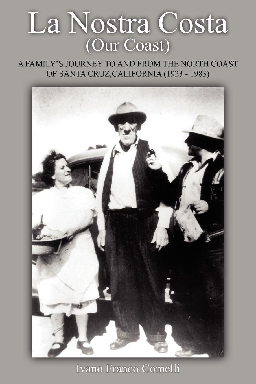 Ivano Franco Comelli La Nostra Costa (Our Coast. A Family's Journey to and from the North Coast of Santa Cruz, California (1923-1983) цена в Москве и Питере