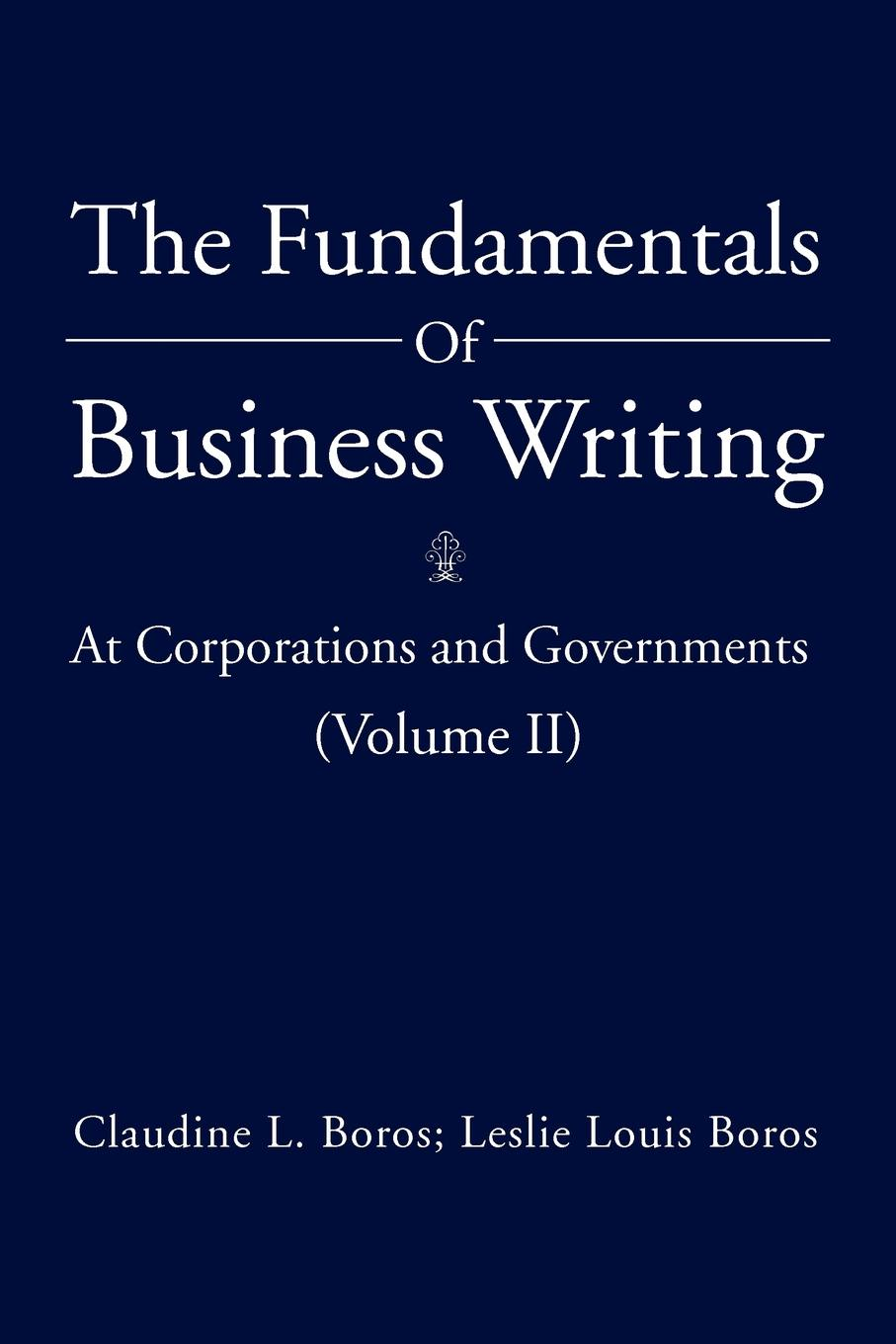 Claudine L. Boros, Leslie Louis Boros The Fundamentals Of Business Writing. : At Corporations and Governments (Volume II) цена