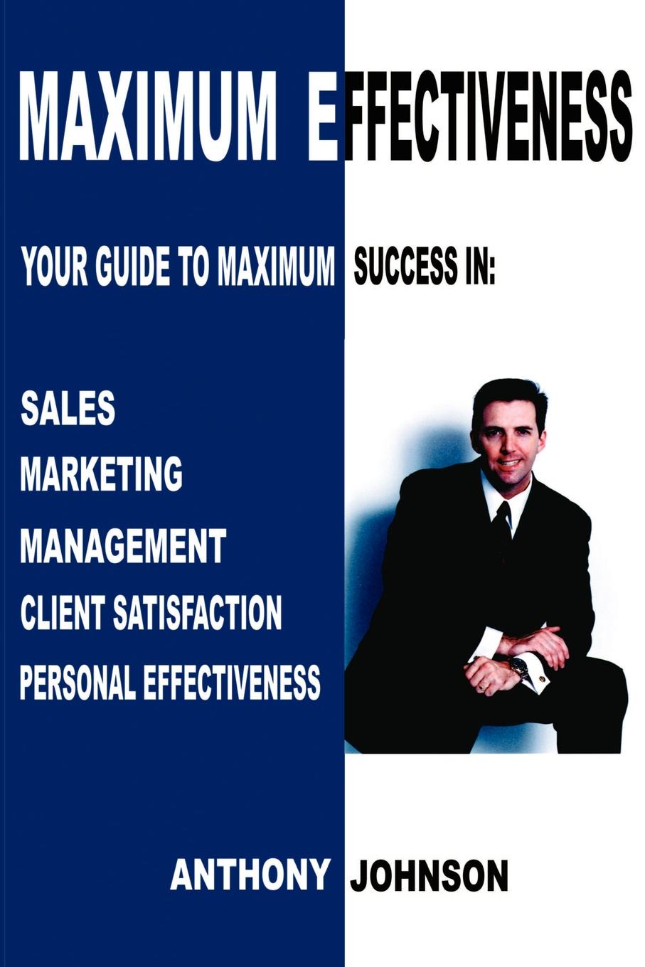 Anthony Edward Johnson Maximum Effectiveness. Your Guide to Maximum Success in Sales, Management, Customer Service, Marketing and Personal Effectiveness
