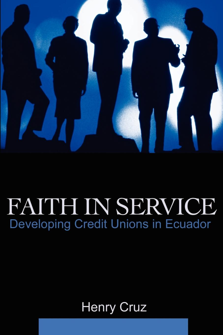Henry Cruz Faith in Service. Developing Credit Unions in Ecuador henry cruz faith in service developing credit unions in ecuador
