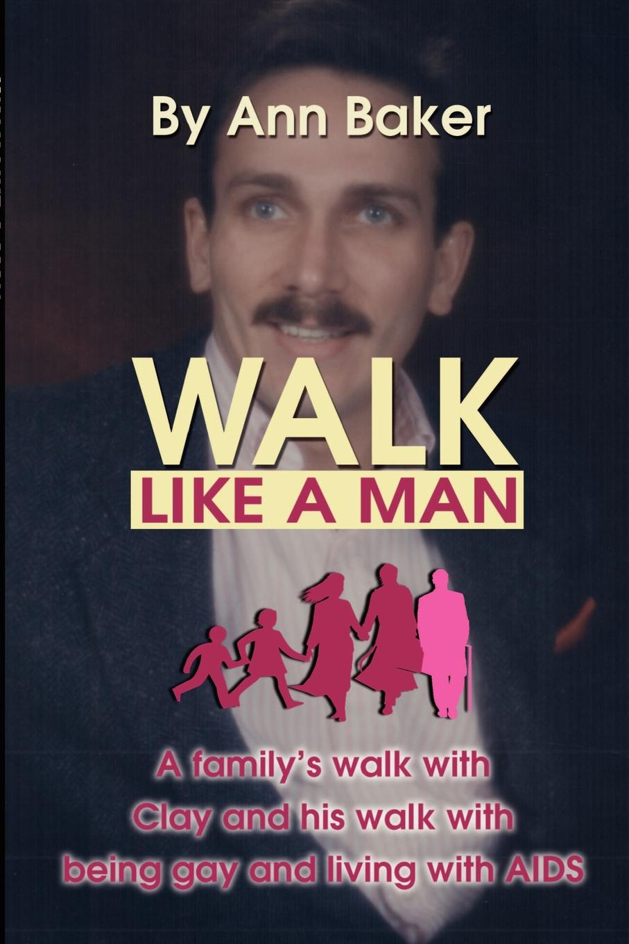 Patricia A. Baker Walk Like a Man. A Familys with Clay and His Being Gay Living AIDS