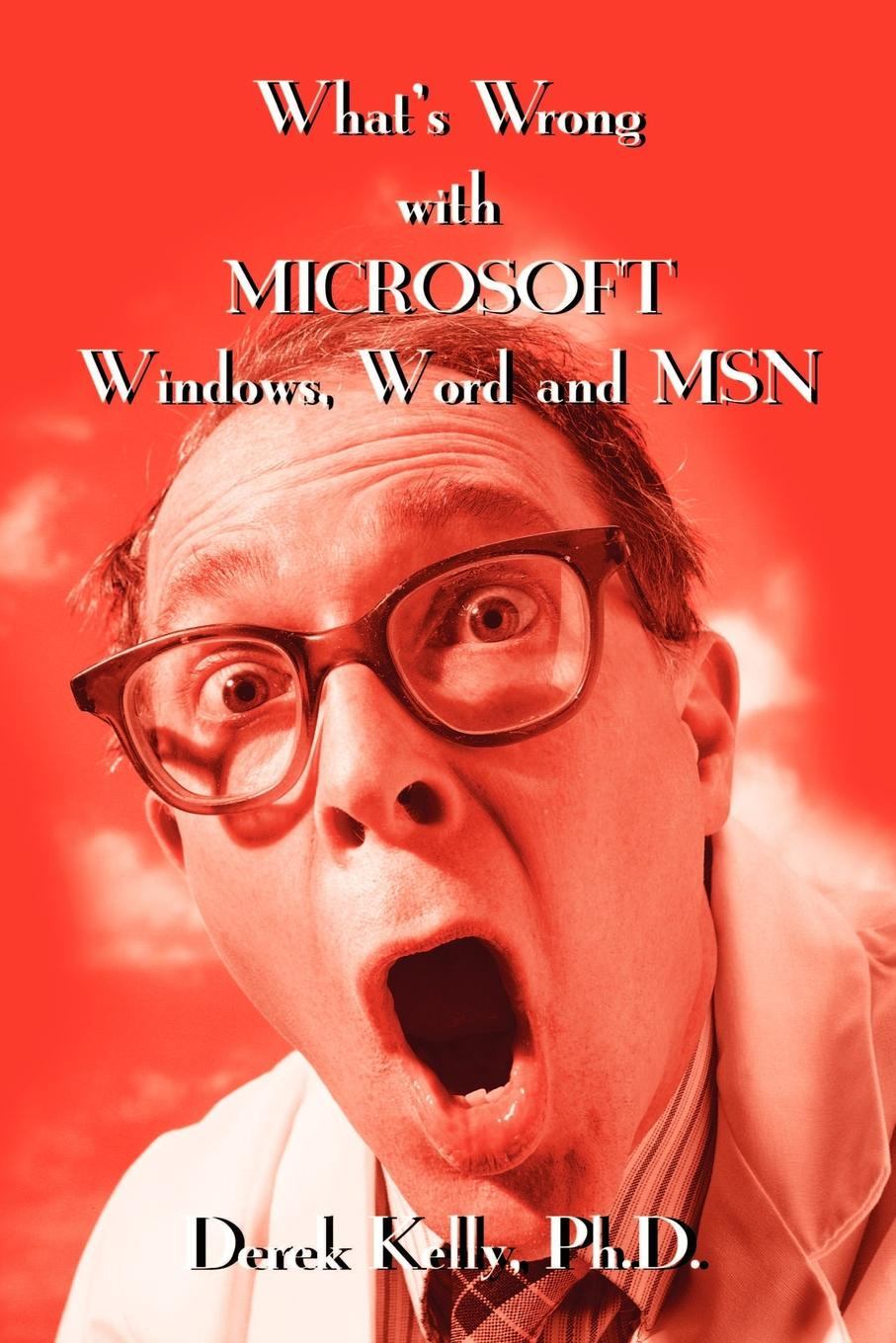 Derek Kelly What's Wrong with Microsoft Windows, Word and MSN