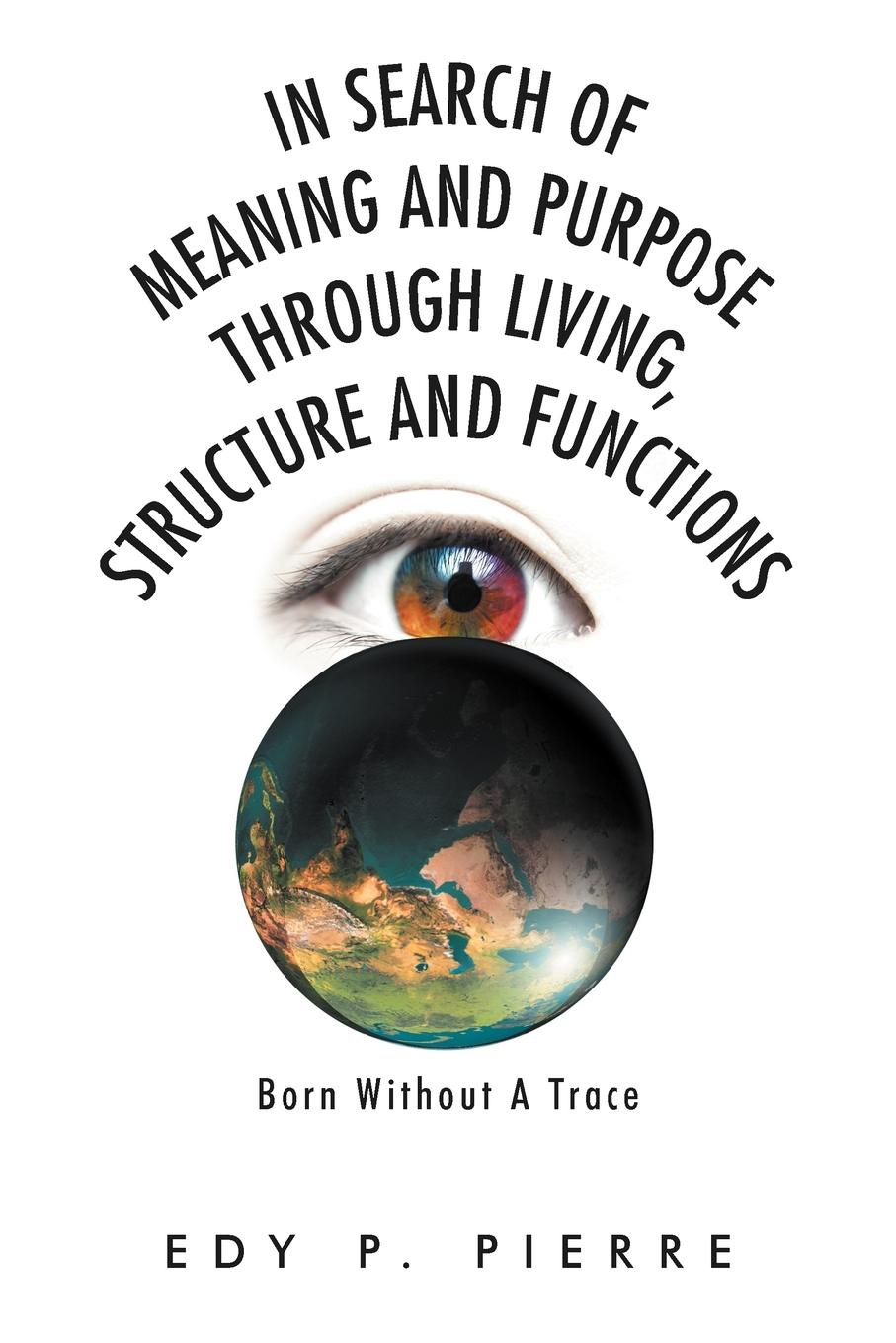 Edy P. Pierre In Search of Meaning and Purpose Through Living, Structure and Function. Born Without a Trace цены онлайн
