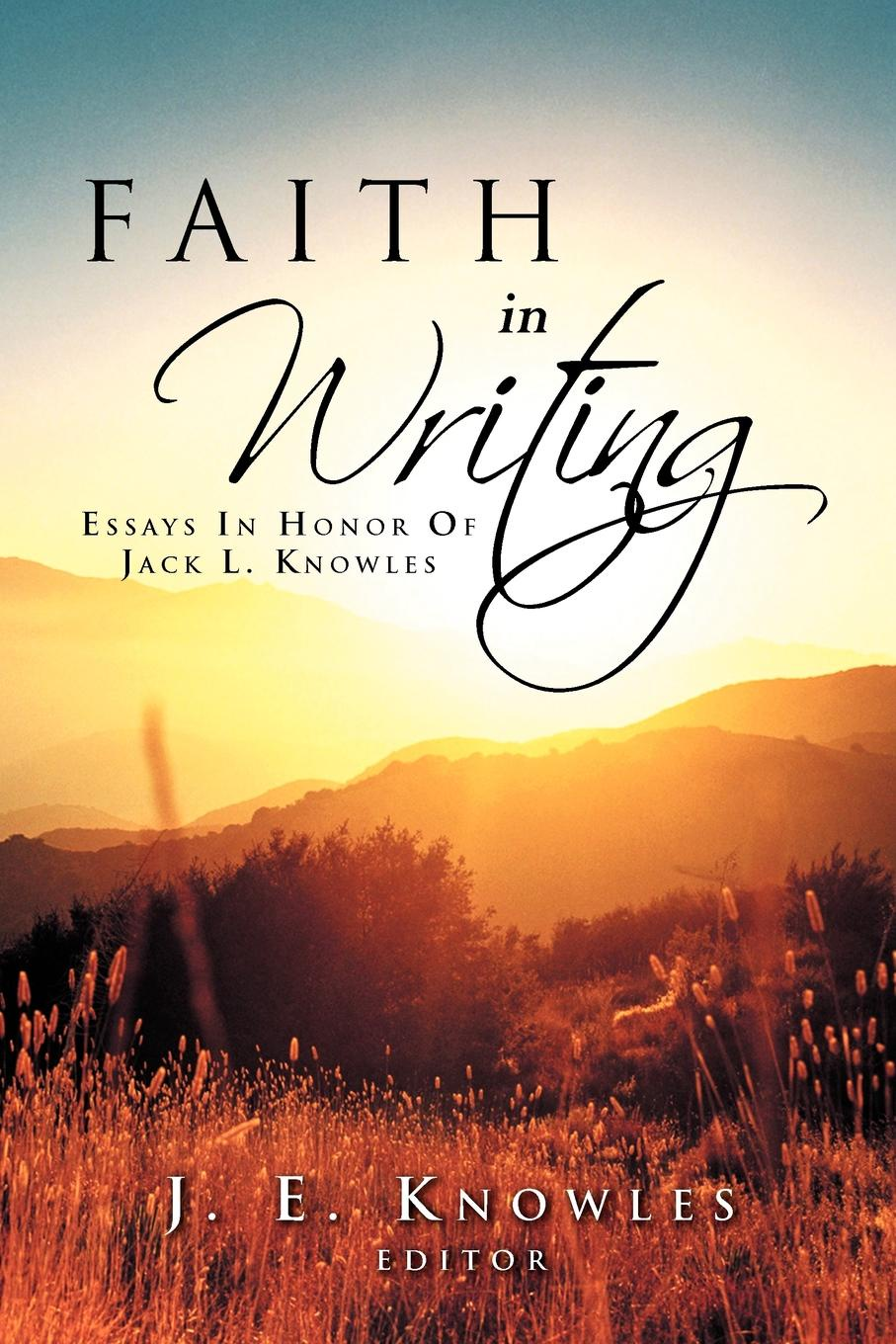Editor J. E. Knowles Faith in Writing. Essays in Honor of Jack L. Knowles a t jones e j waggoner lessons on faith