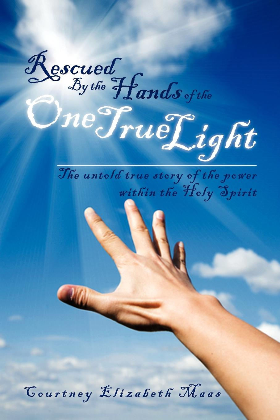 Courtney Elizabeth Maas Rescued By the Hands of One True Light. The untold true story power within Holy Spirit