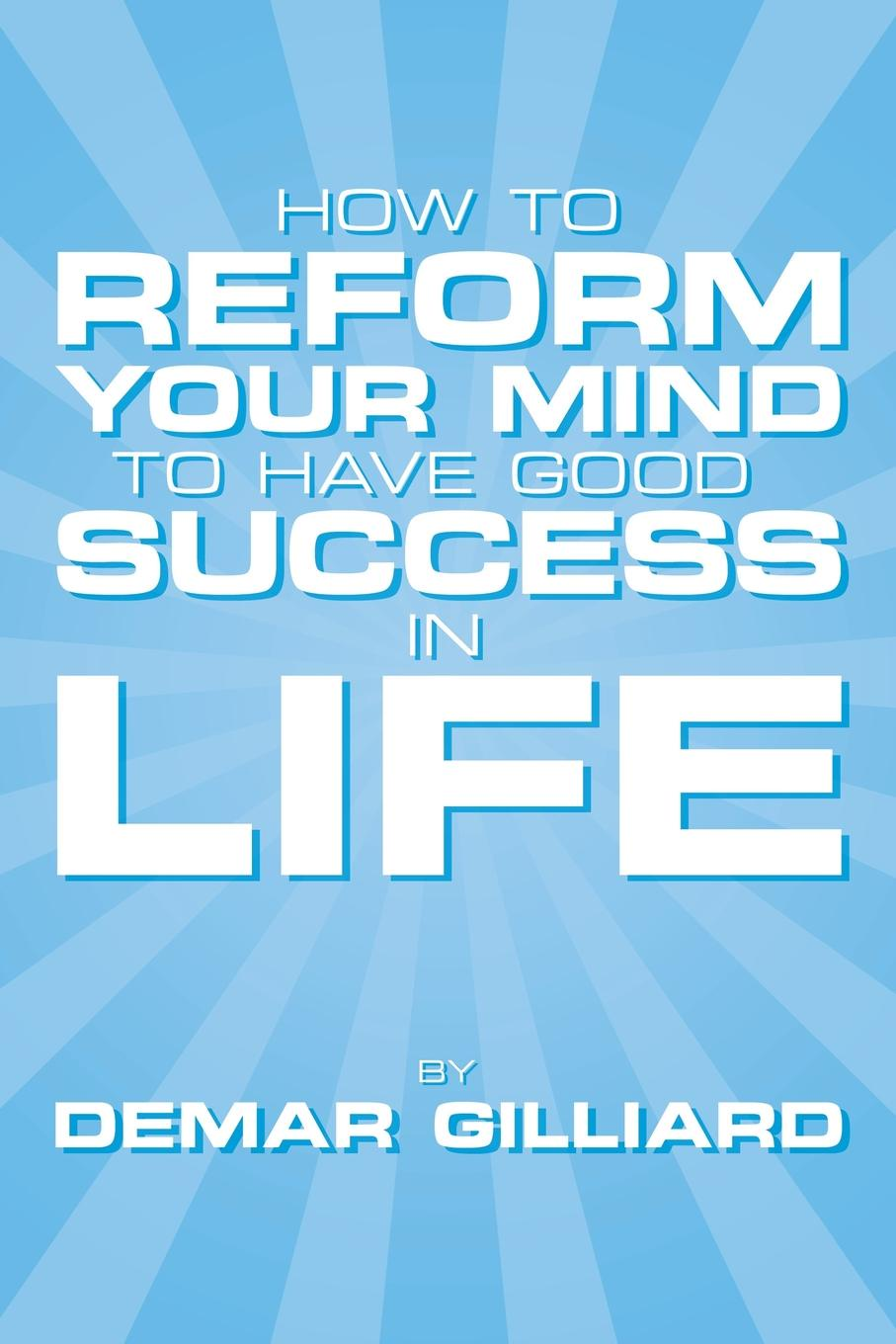 Demar Gilliard How to Reform Your Mind to Have Good Success in Life. to Have Good Success in Life how to free your mind
