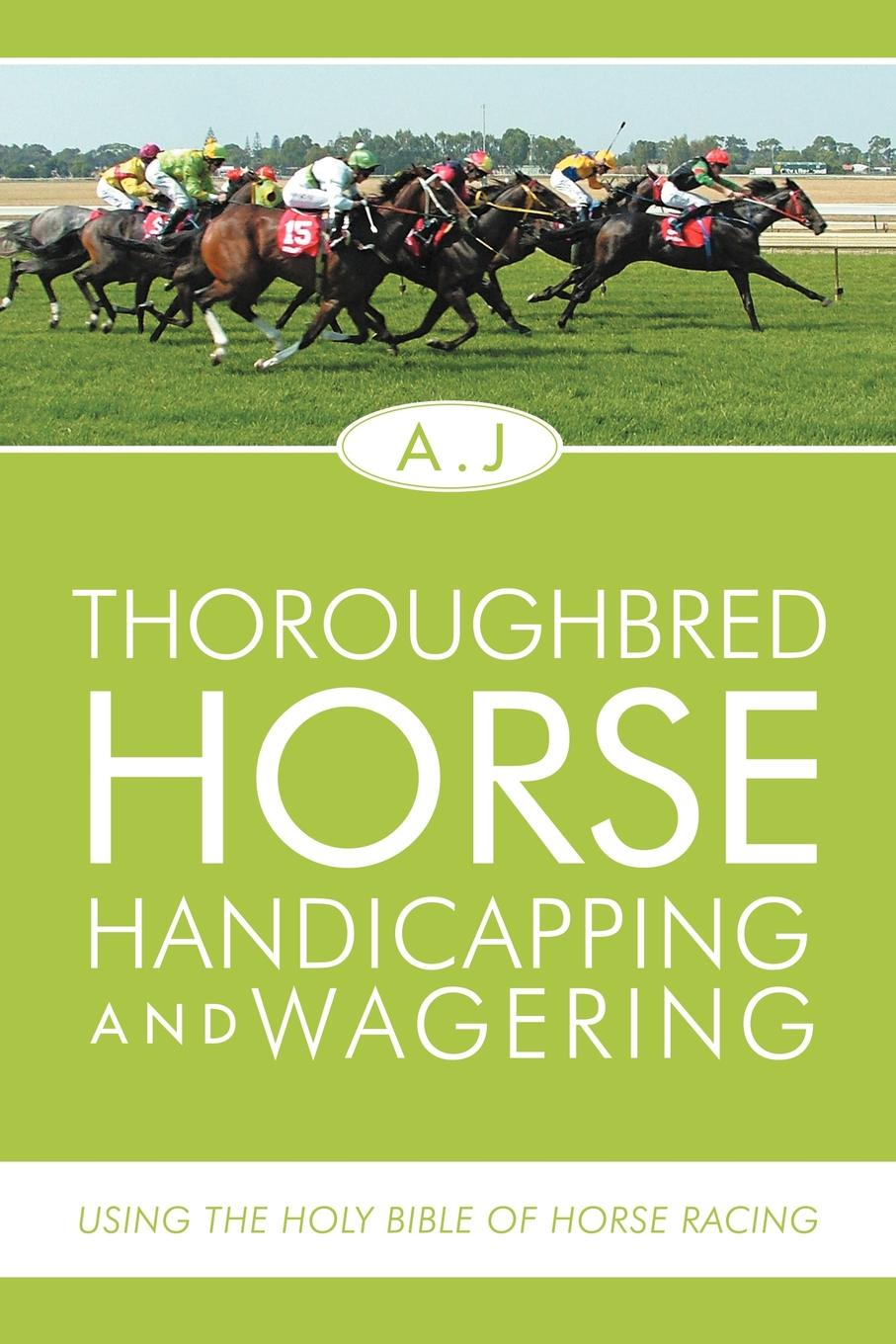 A.J Thoroughbred Horse Handicapping and Wagering. Using the Holy Bible of Horse Racing the holy bible