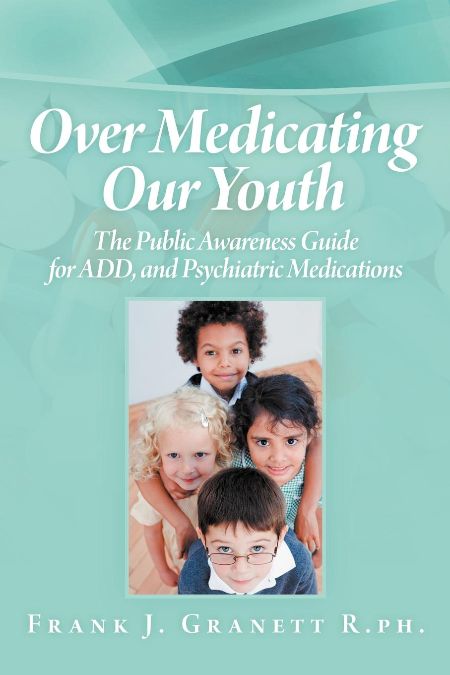 Frank J. Granett R. Ph Over Medicating Our Youth. The Public Awareness Guide for Add, and Psychiatric Medications kanchan ganda dentist s guide to medical conditions medications and complications