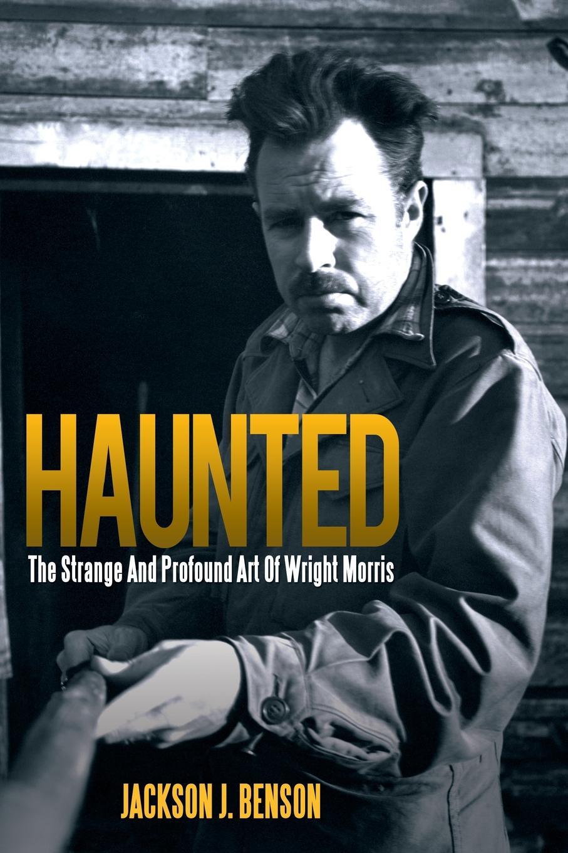 Jackson J. Benson Haunted. The Strange and Profound Art of Wright Morris: The Strange and Profound Art of Wright Morris цена в Москве и Питере