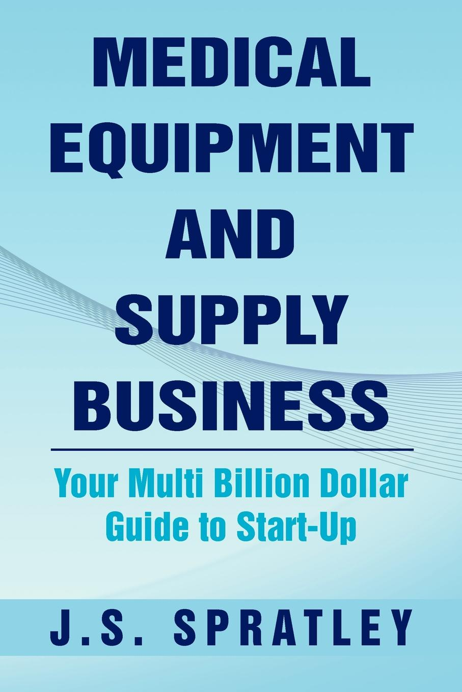 J. S. Spratley Medical Equipment and Supply Business. Your Multi Billion Dollar Guide to Start-Up kanchan ganda dentist s guide to medical conditions medications and complications