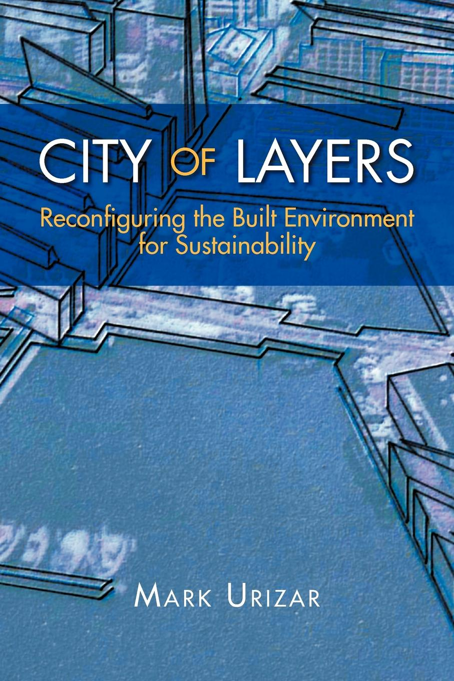 Mark Urizar CITY OF LAYERS. Reconfiguring the Built Environment for Sustainability