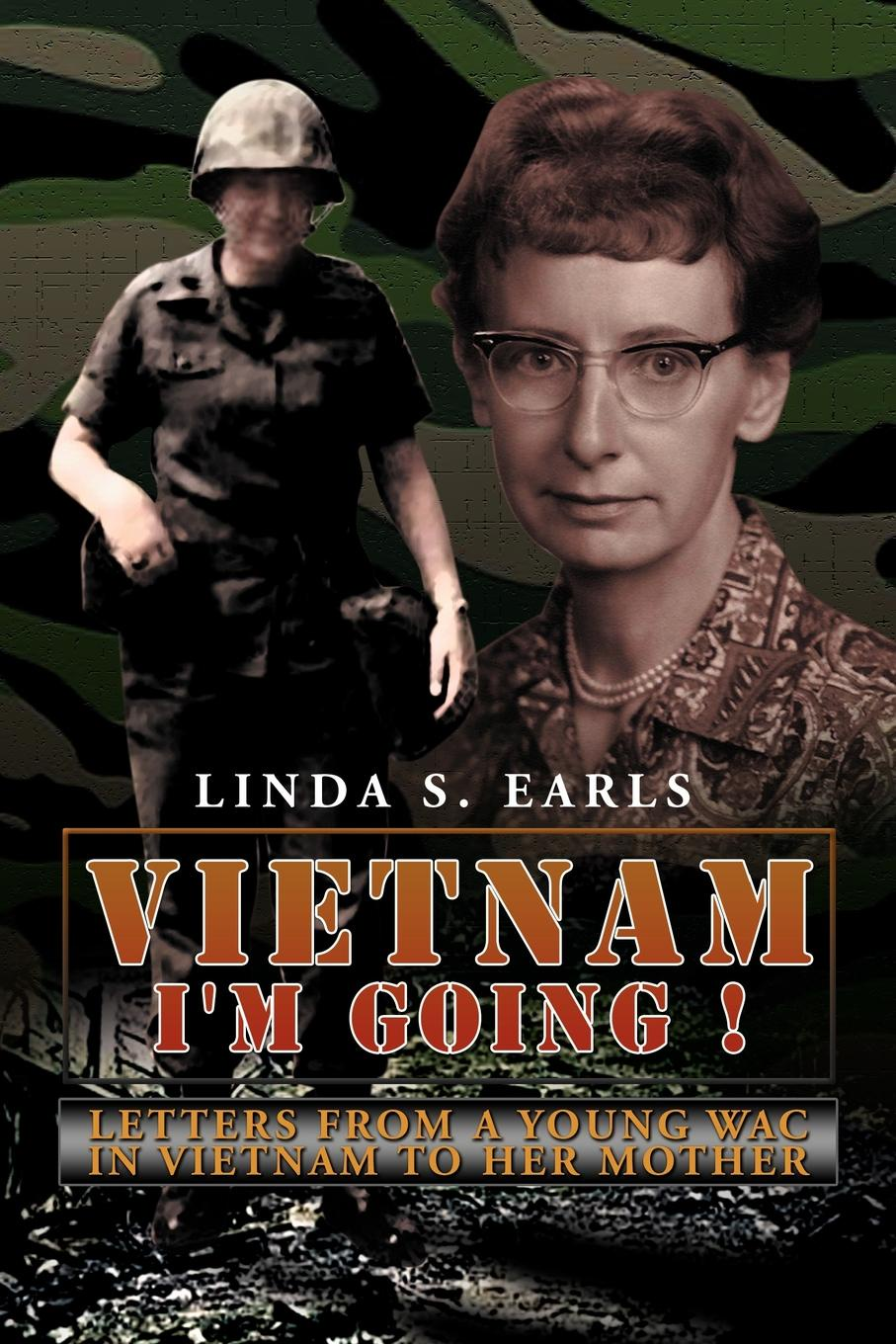 Linda S. Earls Vietnam I'm Going !. Letters from a Young Wac in Vietnam to Her Mother vietnam