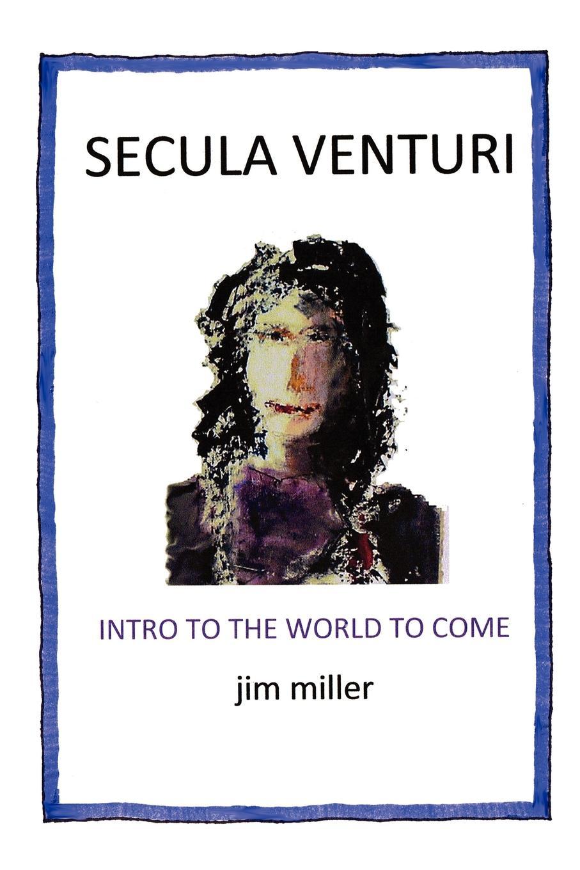 Jim Miller Secula Venturi. The World to Come: Come