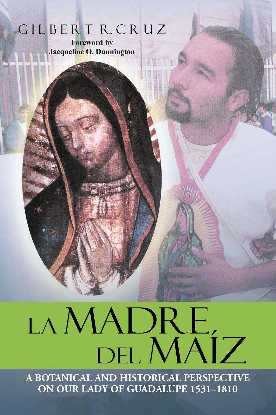 Gilbert R. Cruz LA MADRE DEL MAIZ. A BOTANICAL AND HISTORICAL PERSPECTIVE ON OUR LADY OF GUADALUPE 1531-1810
