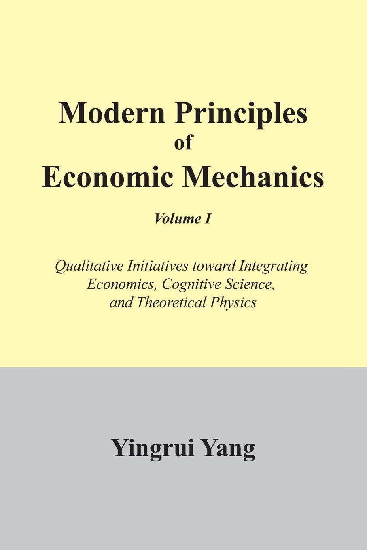 Yingrui Yang Modern Principles of Economic Mechanics Vol. 1. Qualitative Initiatives Toward Integrating Economics, Cognitive Science, and Theoritical Physics цена