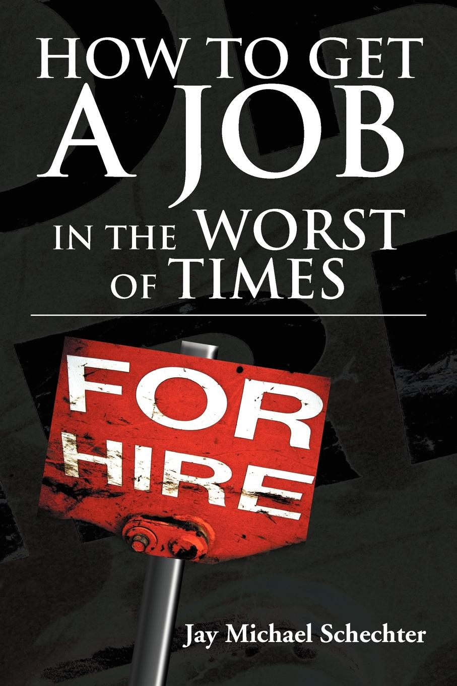 Jay Michael Schechter How to Get a Job in the Worst of Times thomas meyer a innovate how great companies get started in terrible times