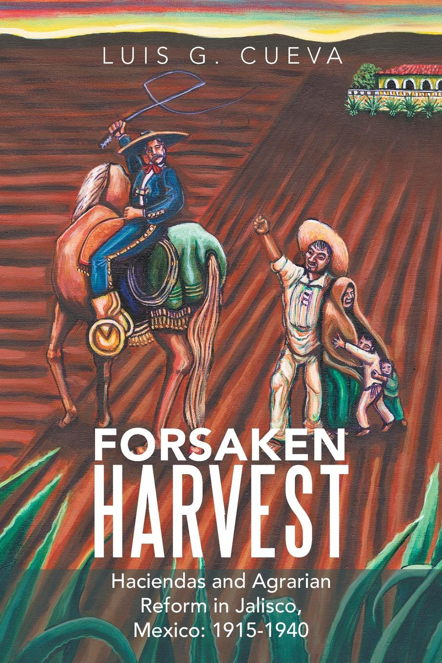 Luis G. Cueva Forsaken Harvest. Haciendas and Agrarian Reform in Jalisco, Mexico: 1915-1940 miraculous images and votive offerings in mexico
