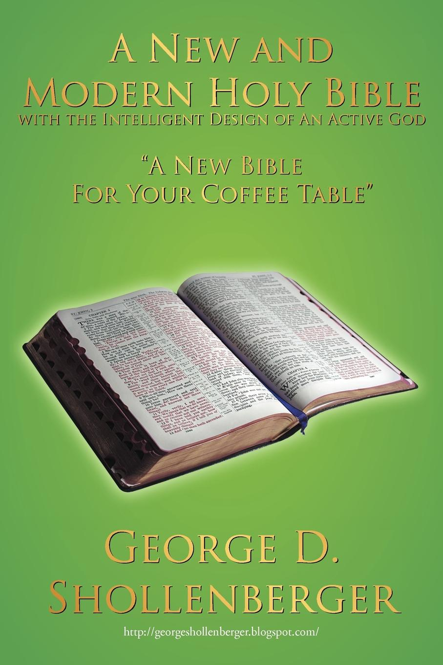 George D. Shollenberger A New and Modern Holy Bible with the Intelligent Design of An Active God. A New Bible For Your Coffee Table the holy bible