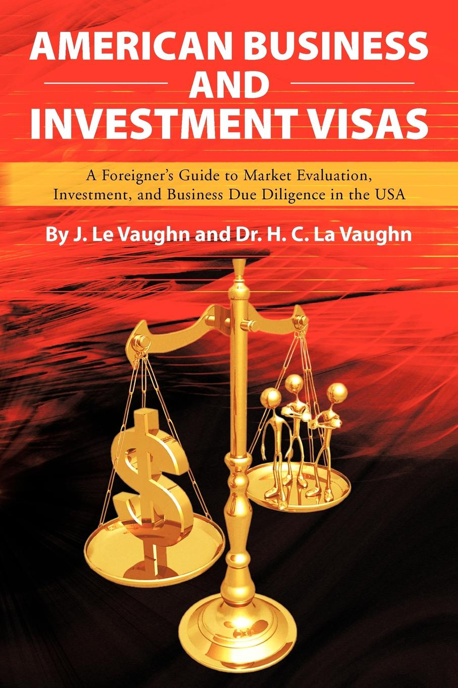 J. Le Vaughn American Business and Investment Visas. A Foreigner's Guide to Market Evaluation, Investment, and Business Due Diligence in the USA