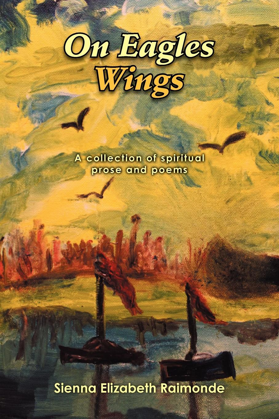 Sienna Elizabeth Raimonde On Eagles Wings. A collection of spiritual prose and poems virginia hamilton adair ants on the melon a collection of poems