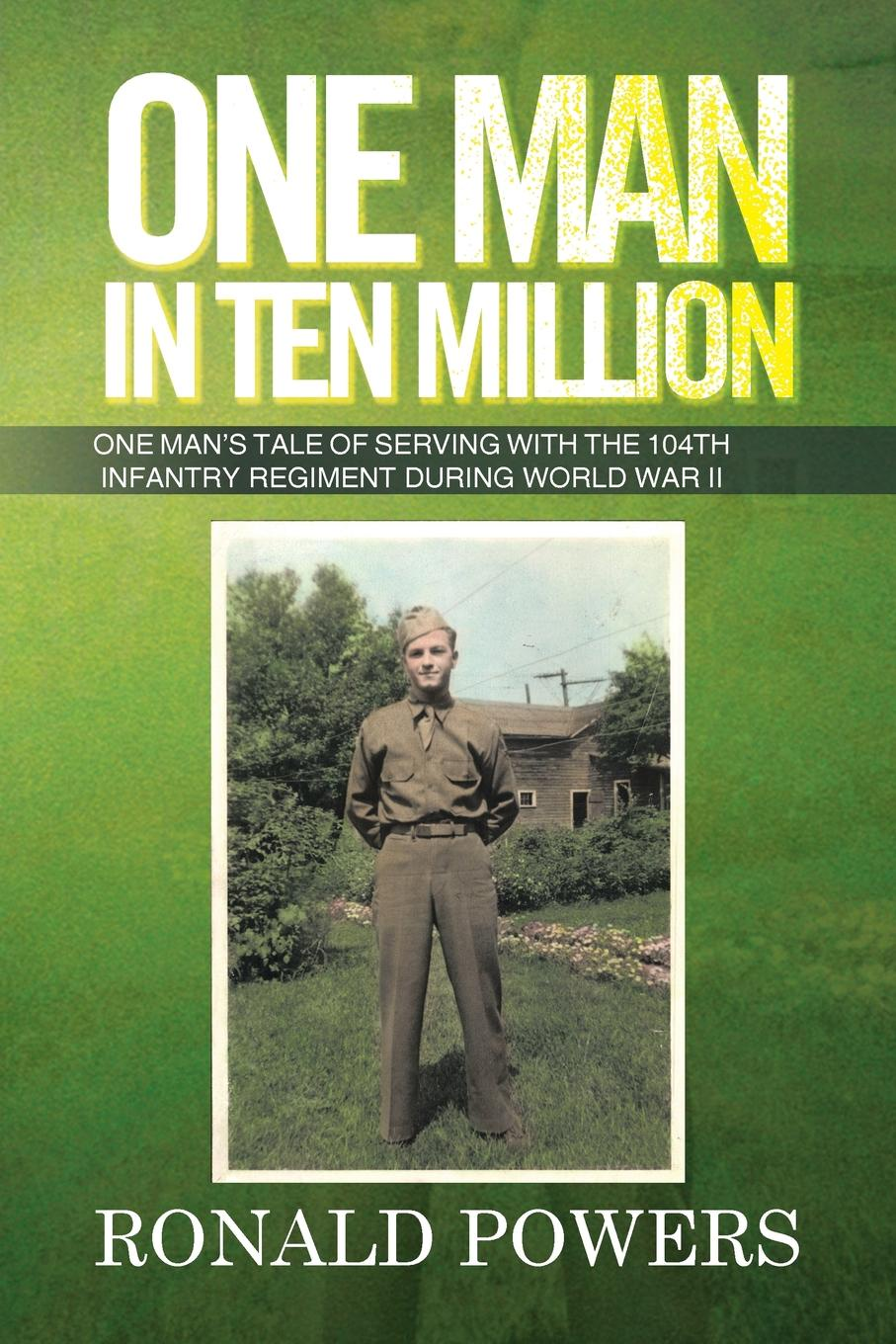 Ronald Powers One Man in Ten Million. One Man's Tale of Serving with the 104th Infantry Regiment During World War II chinese ancient battles of the war the opium war one of the 2015 chinese ten book jane mijal khodorkovsky award winners