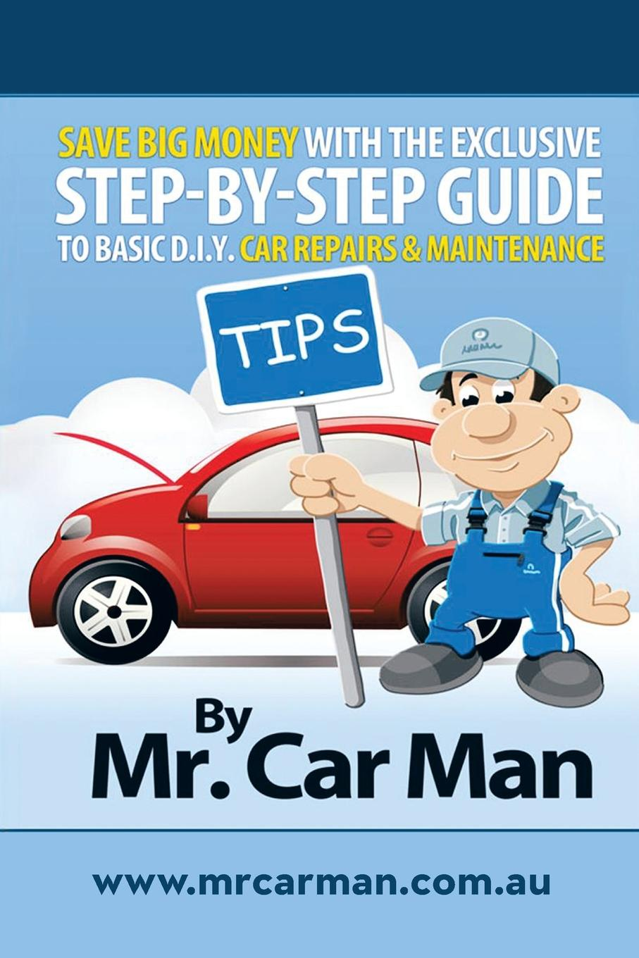 MR Car Man Save Big Money with the Exclusive Step-By-Step Guide to Basic D.I.Y. Car Repairs & Maintenance