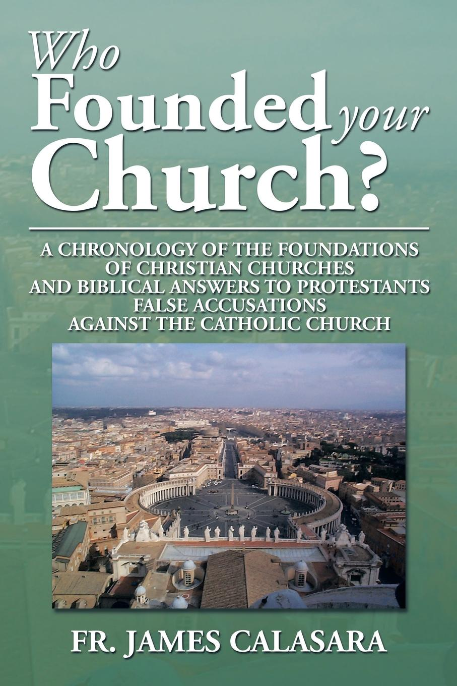 Fr James Calasara Who Founded Your Church?. A Chronology of the Foundations of Christian Churches and Biblical Answers to Protestants False Accusations Against Th alvin j lindgren foundations for purposeful church administration