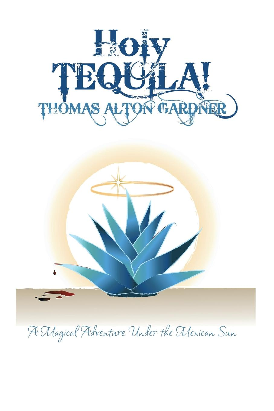 Thomas Alton Gardner Holy Tequila!. A Magical Adventure Under the Mexican Sun secrets under the sun