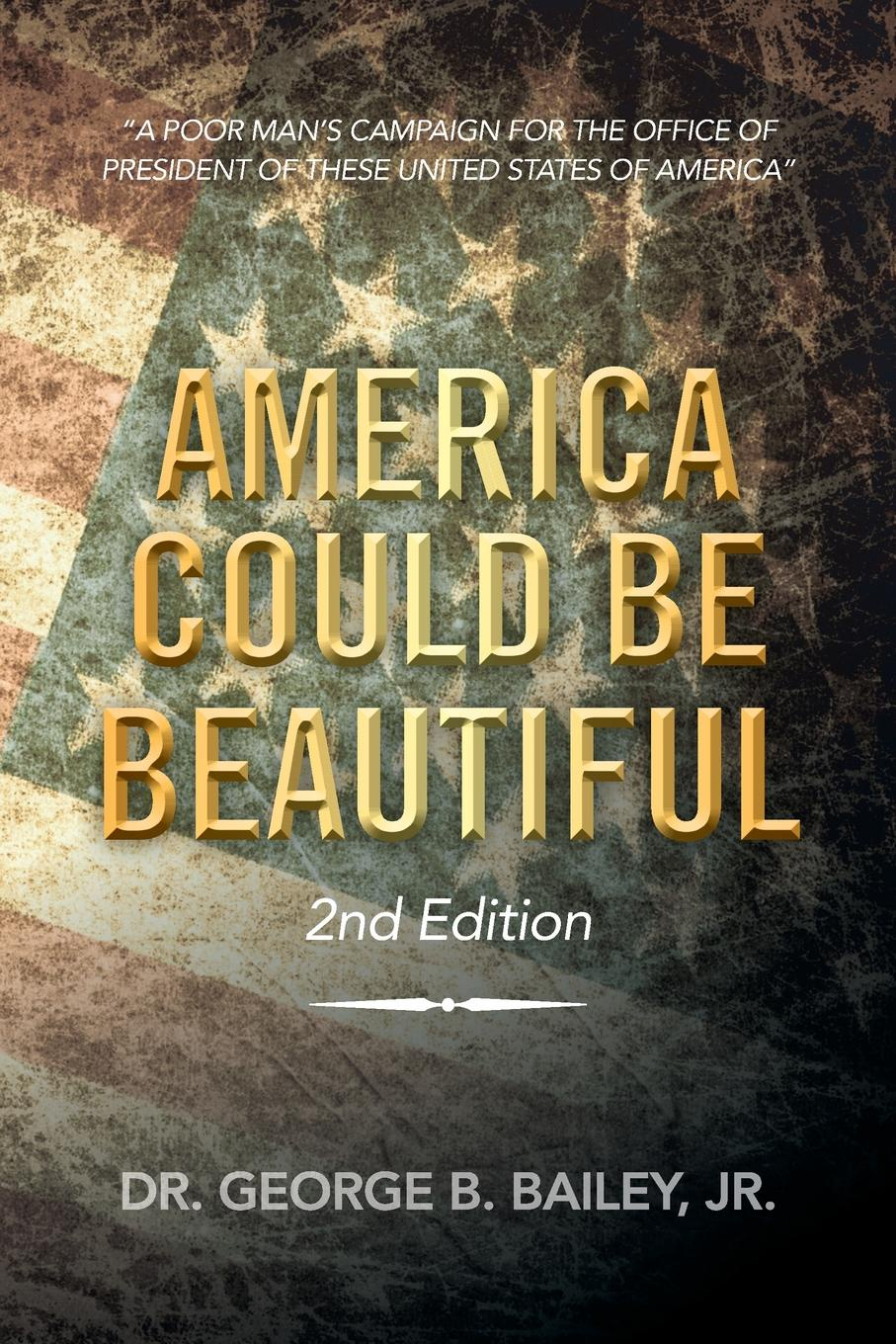 George B. Jr. Bailey America Could Be Beautiful. A Poor Mans Campaign for the Office of President These United States