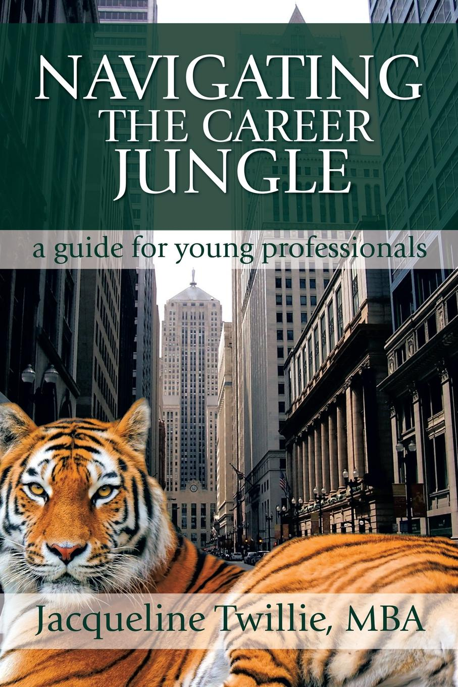 Jacqueline Twillie Navigating the Career Jungle. A Guide for Young Professionals sundar christopher a navigating graduate school and beyond a career guide for graduate students and a must read for every advisor