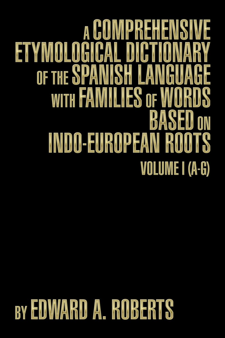 Edward a. Roberts A Comprehensive Etymological Dictionary of the Spanish Language with Families of Words Based on Indo-European Roots. Volume I (A-G) w chambers etymological dictionary of the english language